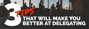 3 TIPS THAT WILL MAKE YOU BETTER AT DELEGATING corporate sales consulting improve your company sales paul argueta sales coach