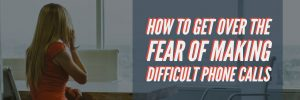 How To Get Over The Fear of Making Difficult Phone Calls