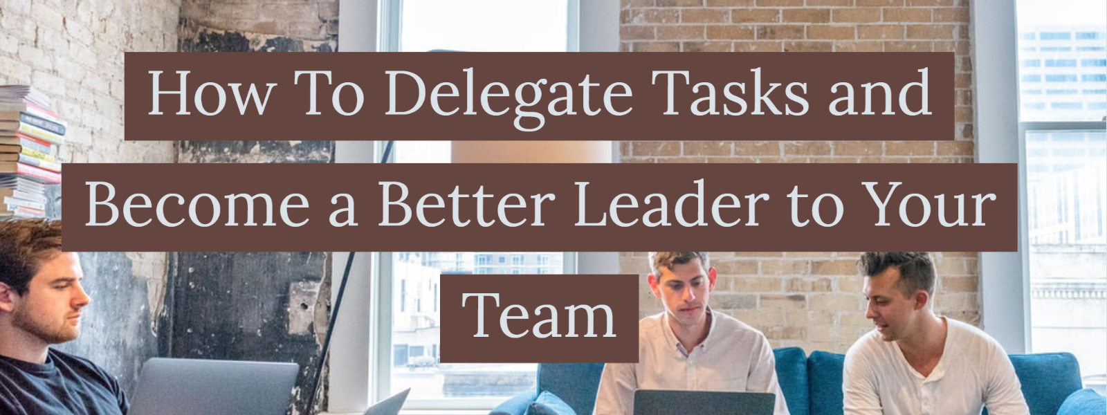 How To Delegate Tasks and Become a Better Leader to Your Team